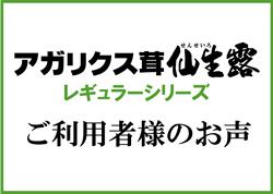 アガリクス茸仙生露 レギュラーシリーズ ご愛用者様のお声